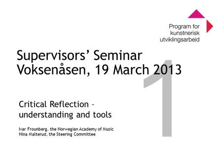 0 Program for kunstnerisk utviklingsarbeid 0 1 Supervisors' Seminar Voksenåsen, 19 March 2013 Critical Reflection – understanding and tools Ivar Frounberg,