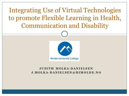 JUDITH MOLKA-DANIELSEN Integrating Use of Virtual Technologies to promote Flexible Learning in Health, Communication and Disability.