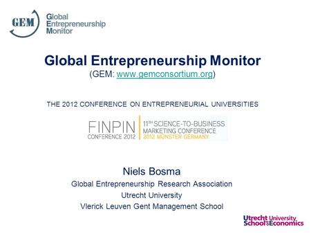 Global Entrepreneurship Monitor (GEM: www.gemconsortium.org) THE 2012 CONFERENCE ON ENTREPRENEURIAL UNIVERSITIESwww.gemconsortium.org Niels Bosma Global.