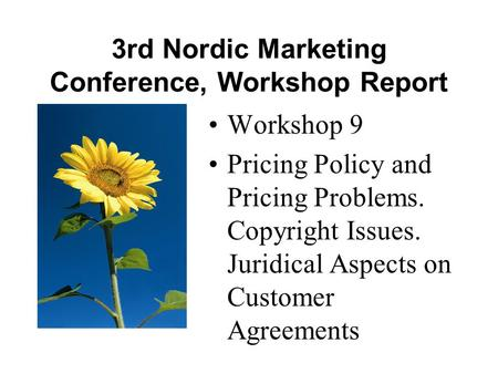 3rd Nordic Marketing Conference, Workshop Report •Workshop 9 •Pricing Policy and Pricing Problems. Copyright Issues. Juridical Aspects on Customer Agreements.