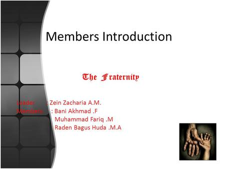 Members Introduction The Fraternity Leader : Zein Zacharia A.M. Members : Bani Akhmad.F Muhammad Fariq.M Raden Bagus Huda.M.A.