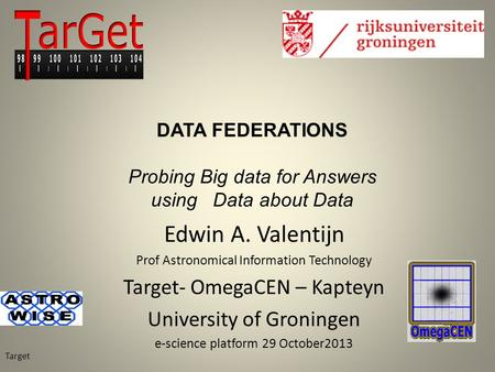Edwin A. Valentijn Prof Astronomical Information Technology Target- OmegaCEN – Kapteyn University of Groningen e-science platform 29 October2013 Target.