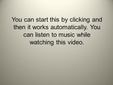 You can start this by clicking and then it works automatically. You can listen to music while watching this video.