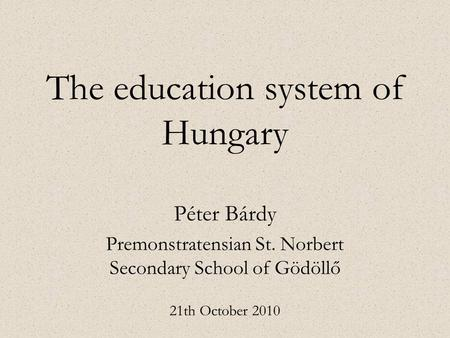 The education system of Hungary Péter Bárdy Premonstratensian St. Norbert Secondary School of Gödöllő 21th October 2010.