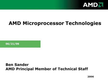 AMD Microprocessor Technologies Ben Sander AMD Principal Member of Technical Staff 06/21/06 2006.