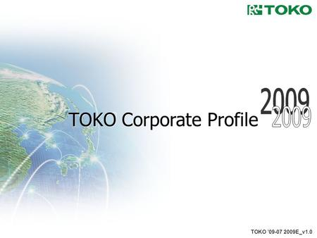 1 TOKO '09-07 2009E_v1.0 TOKO Corporate Profile. 2 Overview TOKO,INC. August 9, 1955 46,100 million yen (As of March 31, 2009) 836 (As of March 31, 2009)