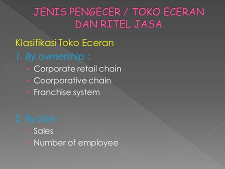 Klasifikasi Toko Eceran 1. By ownership : • Corporate retail chain • Coorporative chain • Franchise system 2. By size : • Sales • Number of employee.