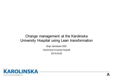 Change management at the Karolinska University Hospital using Lean transformation Birgir Jakobsson CEO Karolinska University Hospital 2013-04-25.