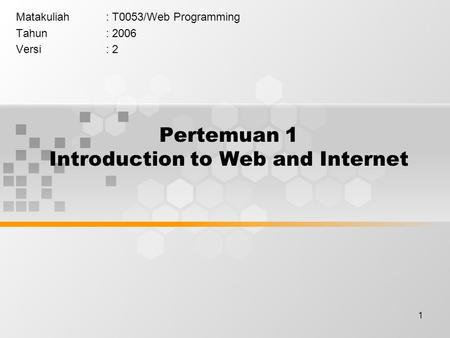 1 Pertemuan 1 Introduction to Web and Internet Matakuliah: T0053/Web Programming Tahun: 2006 Versi: 2.