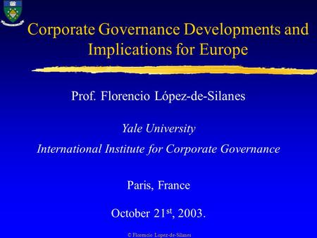 Corporate Governance Developments and Implications for Europe Prof. Florencio López-de-Silanes Yale University International Institute for Corporate Governance.