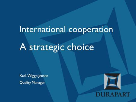 International cooperation A strategic choice Karl-Wiggo Jensen Quality Manager.
