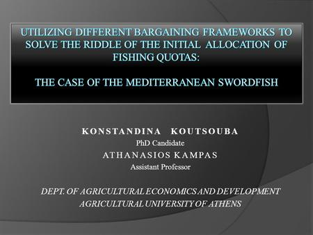 KONSTANDINA KOUTSOUBA PhD Candidate ATHANASIOS KAMPAS Assistant Professor DEPT. OF AGRICULTURAL ECONOMICS AND DEVELOPMENT AGRICULTURAL UNIVERSITY OF ATHENS.