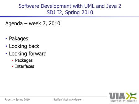 Page 1 – Spring 2010Steffen Vissing Andersen Software Development with UML and Java 2 SDJ I2, Spring 2010 Agenda – week 7, 2010 • Pakages • Looking back.