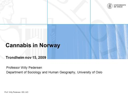 Prof. Willy Pedersen. ISS, UiO Professor Willy Pedersen Department of Sociology and Human Geography, University of Oslo Cannabis in Norway Trondheim nov.