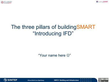 "SINTEF Building and Infrastructure Håvard Bell & Lars Bjørkhaug ""Your name here  "" The three pillars of buildingSMART ""Introducing IFD"""