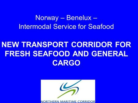 Norway – Benelux – Intermodal Service for Seafood NEW TRANSPORT CORRIDOR FOR FRESH SEAFOOD AND GENERAL CARGO.