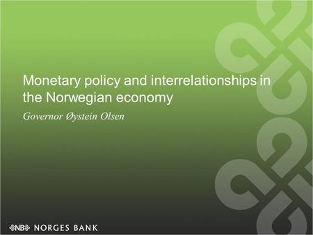 Monetary policy and interrelationships in the Norwegian economy Governor Øystein Olsen.