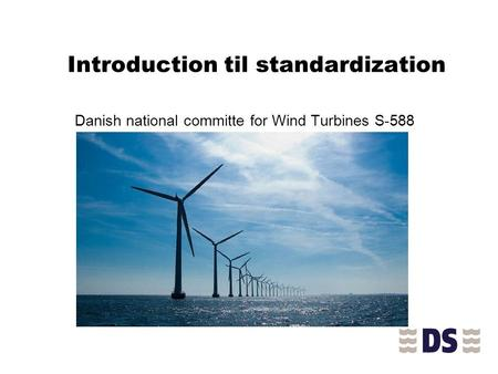 Introduction til standardization Danish national committe for Wind Turbines S-588.