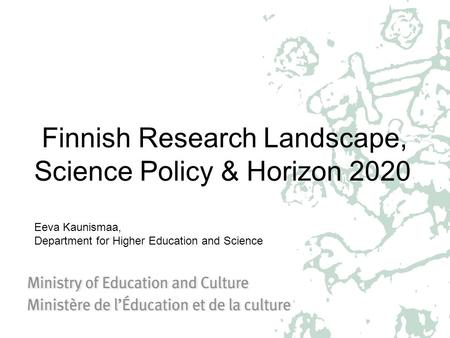 Finnish Research Landscape, Science Policy & Horizon 2020 Eeva Kaunismaa, Department for Higher Education and Science.
