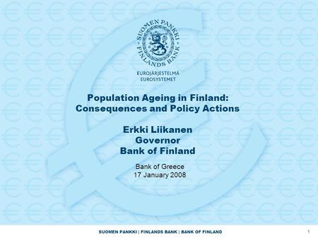 Population Ageing in Finland: Consequences and Policy Actions Erkki Liikanen Governor Bank of Finland Bank of Greece 17 January 2008.