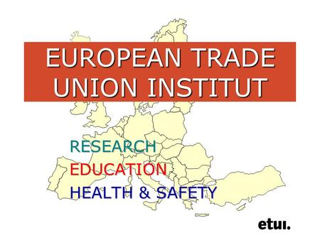 EUROPEAN TRADE UNION INSTITUT RESEARCHEDUCATION HEALTH & SAFETY.