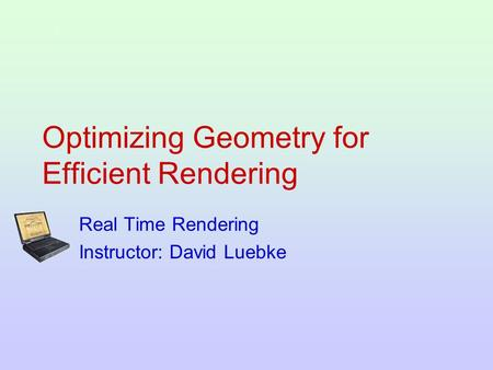 Optimizing Geometry for Efficient Rendering Real Time Rendering Instructor: David Luebke.
