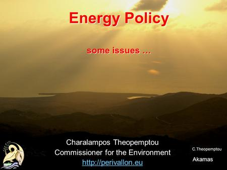 Energy Policy some issues … Charalampos Theopemptou Commissioner for the Environment  Akamas.