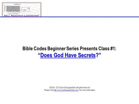 "Class_1_Does_God_Have_Secrets.ppt©2004 - 2012; David Douglas Bell, All rights reserved Page # 1-1 Bible Codes Beginner Series Presents Class #1: ""Does."