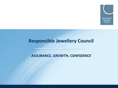 Responsible Jewellery Council ASSURANCE, GROWTH, CONFIDENCE