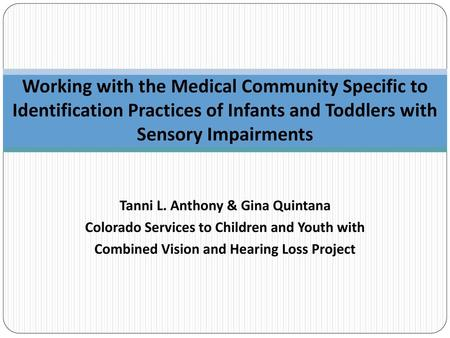 Working with the Medical Community Specific to Identification Practices of Infants and Toddlers with Sensory Impairments Tanni L. Anthony & Gina Quintana.