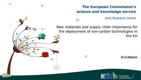 Raw materials and supply chain importance for the deployment of low-carbon technologies in the EU Dr. D. Blagoeva.