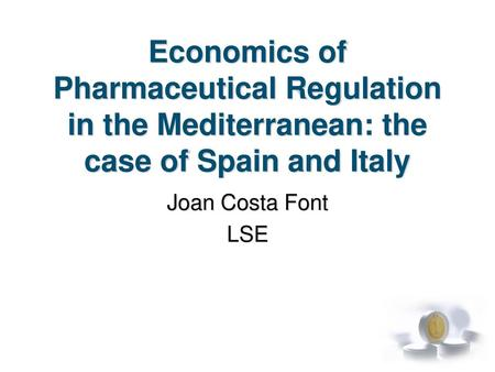 Economics of Pharmaceutical Regulation in the Mediterranean: the case of Spain and Italy Joan Costa Font LSE.