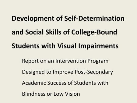 Development of Self-Determination and Social Skills of College-Bound Students with Visual Impairments Report on an Intervention Program Designed to Improve.
