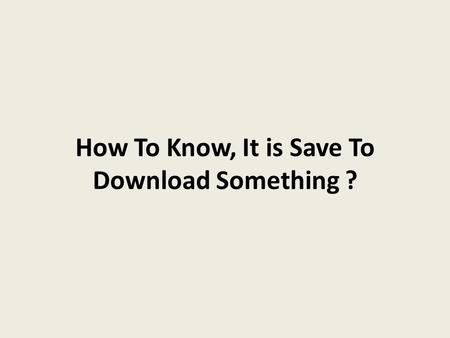 How To Know, It is Save To Download Something ?.