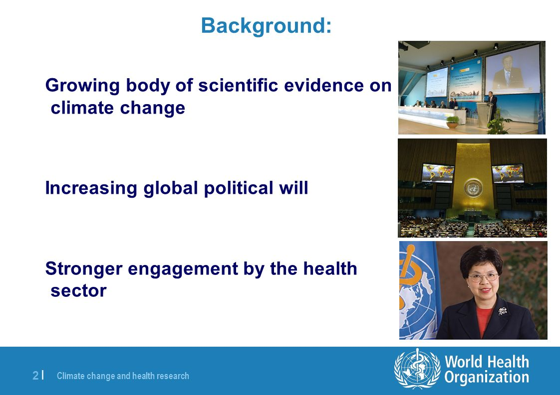 Climate change and health research 3 |3 | The Request from 193 National Governments SIXTY-FIRST WORLD HEALTH ASSEMBLY WHA61.19 Agenda item 11.11 24 May 2008 Climate change and health The Sixty-first World Health Assembly, Having considered the report on climate change and health; … requests the Director-General…….
