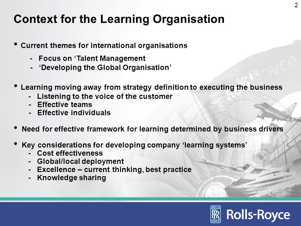 3 Rolls-Royce Learning System Builds a strategic learning capability linked to business goals Provides an array of professional and management tools to meet the Companys need Facilitates shared learning across the Company Facilitates global consistency in terms of standards and approaches Promotes a culture of life-long learning Demonstrates investment in employee development The existence of a comprehensive Learning System gives a competitive advantage in recruitment
