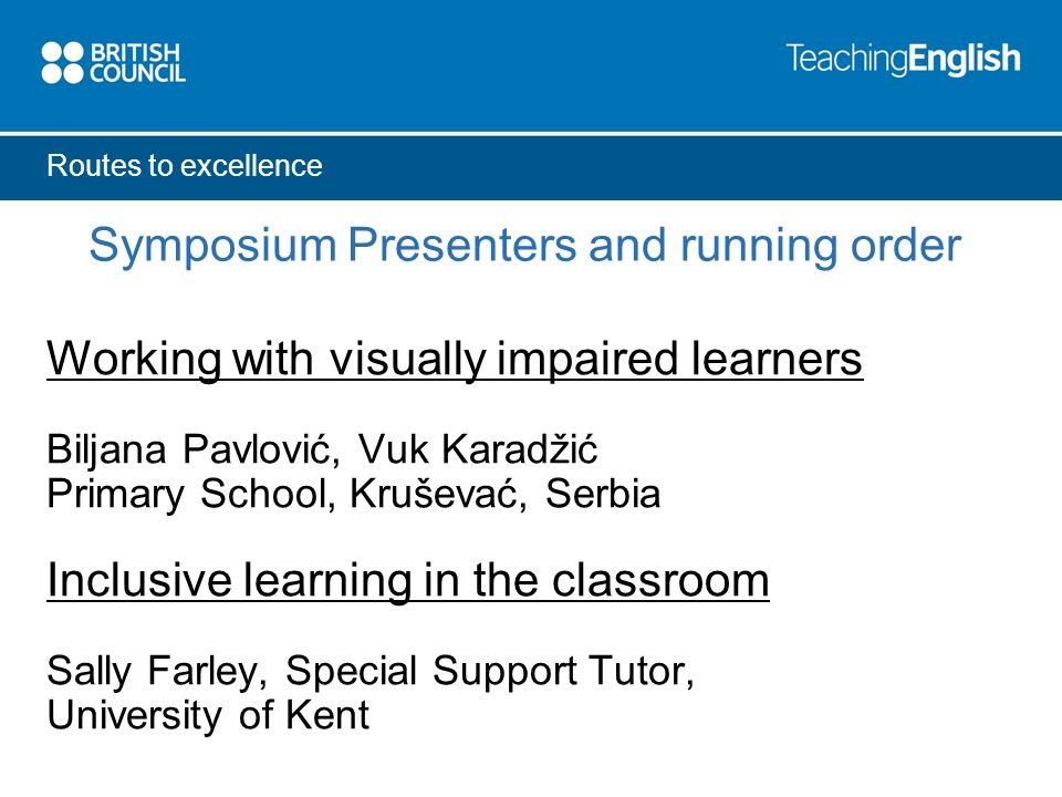 Routes to excellence Symposium Presenters and running order Successful strategies for supporting learners Noreen Caplen-Spence, The Junior King s School, Canterbury.