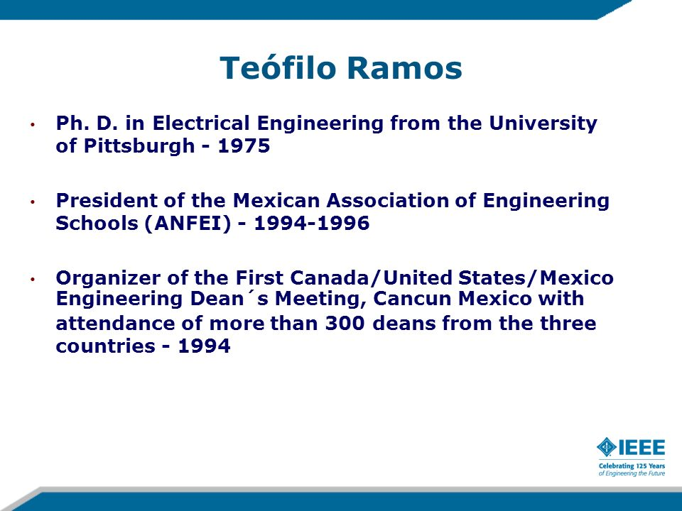 IEEE Activities Member of IEEE-Fellow Committee - 2003, 2004, 2008, 2009 Member of Educational Activities Board (EAB) - 2001-2002 Member of the Monterrey Section Executive Committee - 1996-1998 Member of Admission and Advancement Committee 1995 Member EAB Planning and Review Committee - 1994 -1995 Chair of the IEEE-Monterrey Section - 1994-1995