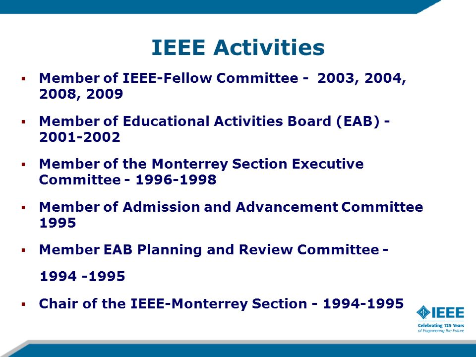 IEEE Activities Vice Chair of the IEEE Monterrey Section - 1993 Member of EAB Accreditation Policy Committee - 1992, 1993 Promoter in Mexico of the earliest workshops of the EAB Committee on Global Accreditation Activities (CGAA) in Mexico City in 1991, and in Monterrey, Mexico in 1992 Speaker in the Accreditation Workshops organized by EAB to promote the establishment of accreditation systems in Buenos Aires, Argentina in 1997; San Salvador, El Salvador in 1998; Bratislava, Slovakia in 2001; and Helsinki, Finland in 2003.