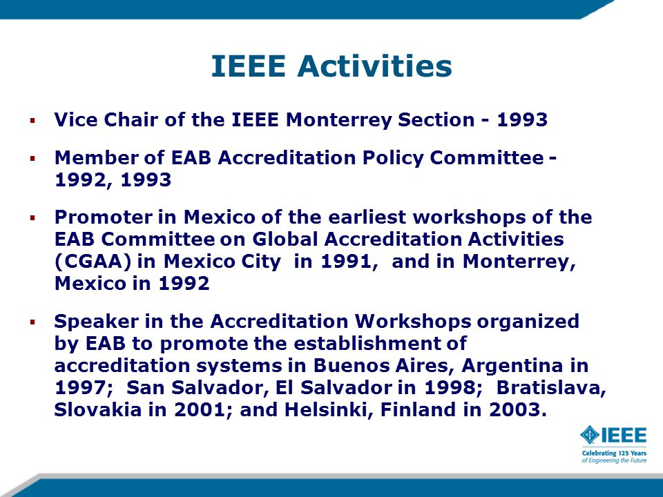 Teófilo Ramos IEEE- Fellow for contributions to international engineering education and for the development of the Mexican Engineering Accreditation System 2001 IEEE-EAB Meritorious Achievement Award in Accreditation Activities for leadership in establishment of the engineering accreditation system in Mexico 1998 Distinguished Alumnus of the School of Engineering of the University of Pittsburgh 1996 ABET Award in recognition of distinguished leadership in engineering education accreditation in Mexico 1992