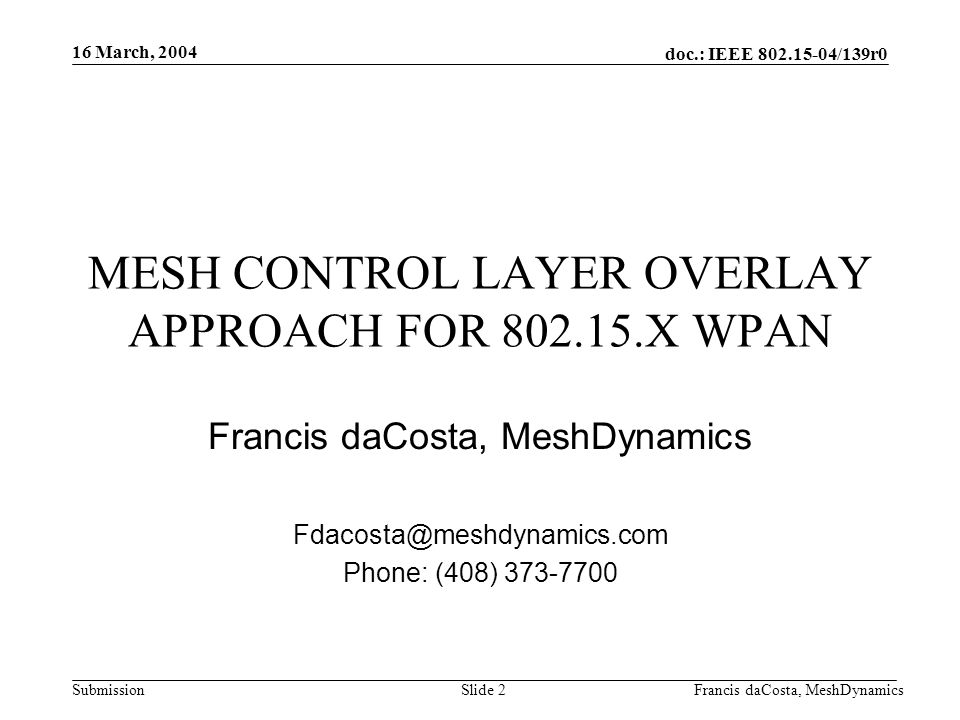doc.: IEEE 802.15-04/139r0 Submission 16 March, 2004 Francis daCosta, MeshDynamicsSlide 3 Software only solution, 60KB Small Footprint No Changes to existing MAC required.