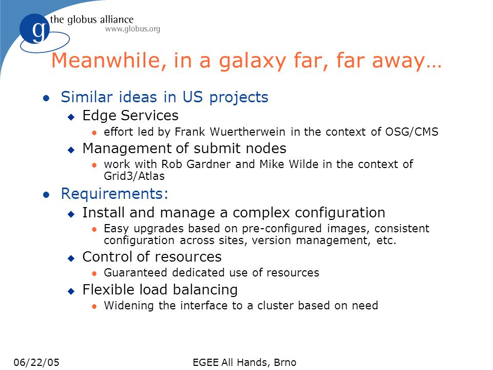 06/22/05EGEE All Hands, Brno Edge Services l Edge Services: Services executing on the edge of a private/public network boundary u Typical configuration of todays resources l Resources within a site are available only on a private network l Site can be accessed through a limited number of public addresses u Examples: CE, SE, GK, and others l Edge Services will be deployed in VM-based workspaces u Role-based deployment u Initially no advance reservations, no load balancing u A proof-of-concept activity l Draft document available: u http://osg-docdb.opensciencegrid.org/cgi- bin/ShowDocument?docid=167 http://osg-docdb.opensciencegrid.org/cgi- bin/ShowDocument?docid=167