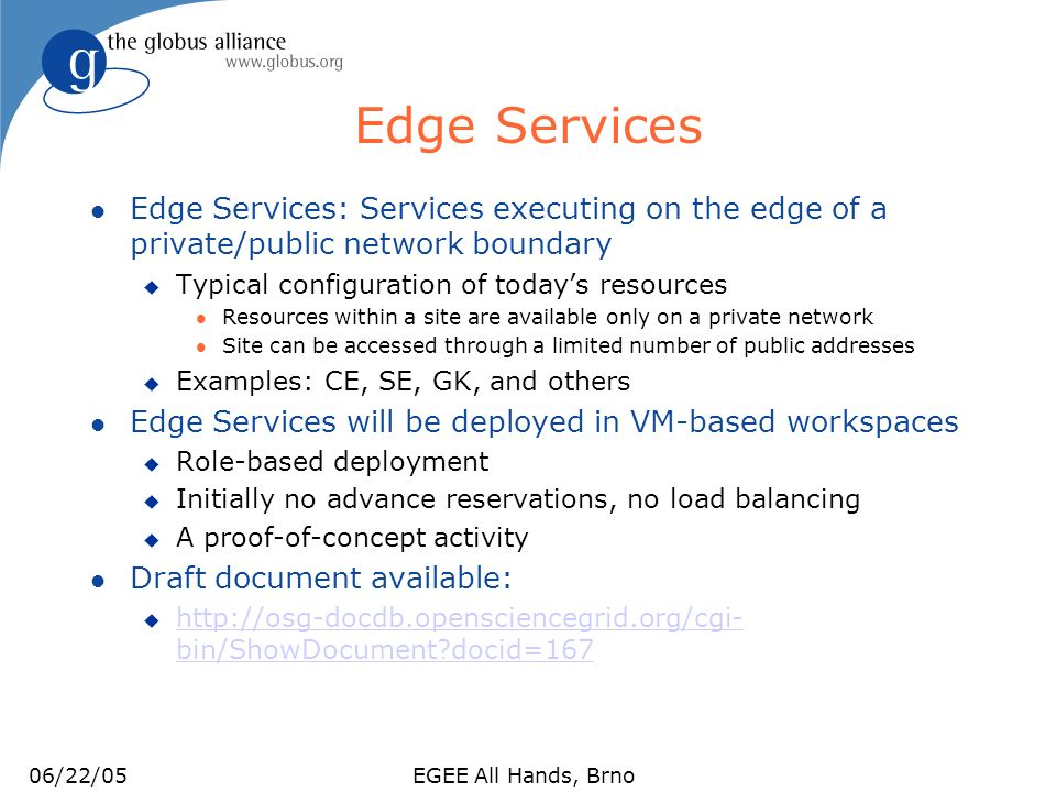 06/22/05EGEE All Hands, Brno Submit Node Management l Similar to the Edge Service activity with particular emphasis on: u Configuration management l Configure once, copy and deploy many times u Load balancing: widening the submit bottleneck to clusters based on need Client