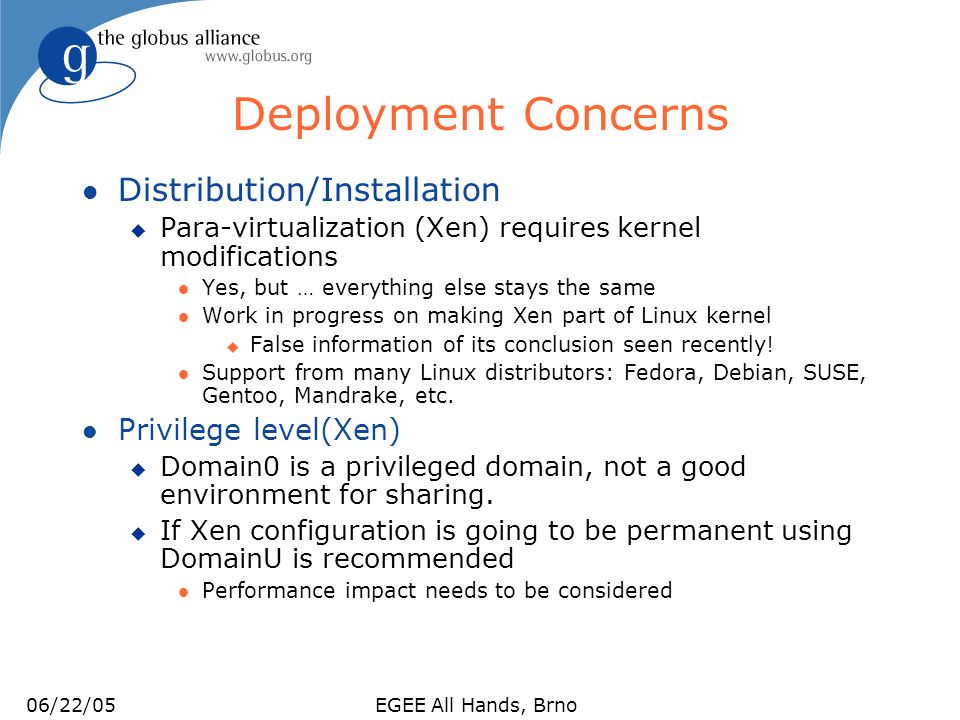 06/22/05EGEE All Hands, Brno The Xen of Enforcement l CPU u Schedulers: BVT, FBVT, Round Robin, Atropos/SEDF u May be selected at boot time; BVT is default u Borrowed Virtual Time (BVT) l Fair share of CPU based on weights assigned to the domains l Work-conserving u Simple Earliest Deadline First (SEDF) l Reserves absolute shares of CPU for domains l Memory u Memory size specified in a configuration file u Can be readjusted from domain0 l Disk u Export partitions u Logical Volume Manager (LVM) allows to grow and shrink the disk size l Networking u Standard Linux deployment tools: Domain0 can do traffic shaping for user domains.