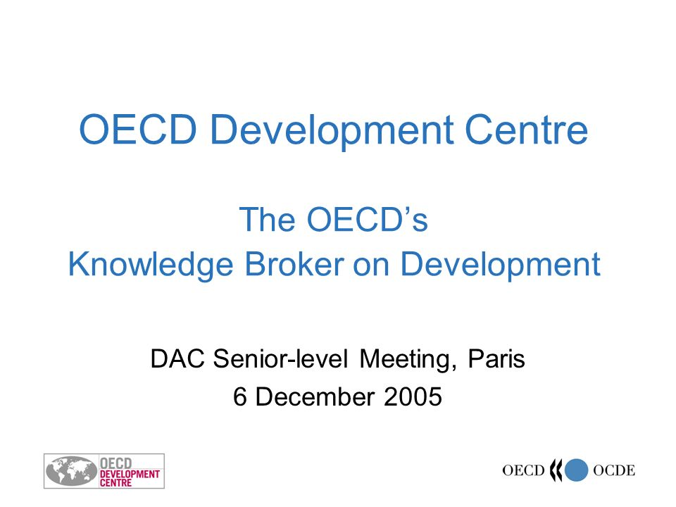 www.oecd.org/dev 2 Bringing together: OECD, emerging economies and developing countries Development policy and research All parts of the OECD towards development objectives Public and private sectors