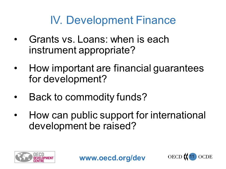 www.oecd.org/dev 12 Financial guarantees can: –Compensate for market and policy failures –Stimulate private flows –Improve sub-sovereign credit ratings Grants and loans can be mixed Commodity funds can work: dont stabilise prices, protect incomes Preliminary Findings