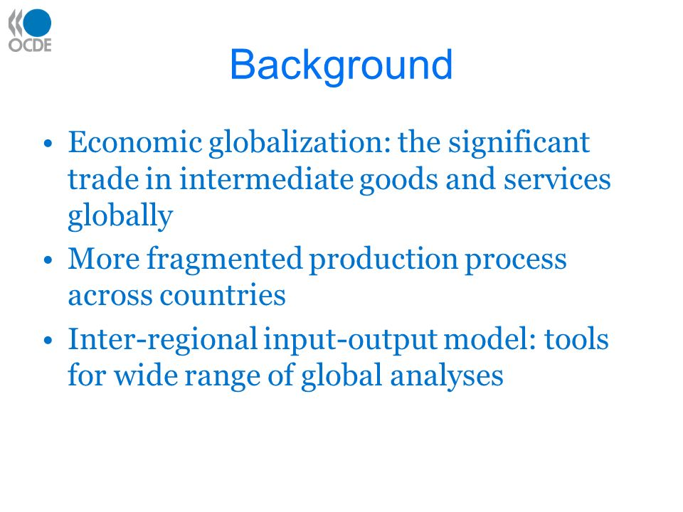 Trade data and IO analysis Input-Output tables by OECD –Separated the domestic transaction from the imported transaction –Harmonised for 40 countries Multi-Regional IO –Trade structure integrated into IO analysis –Interregional feedback effects Challenges –Optimal data for trade structure between countries required (goods and services)
