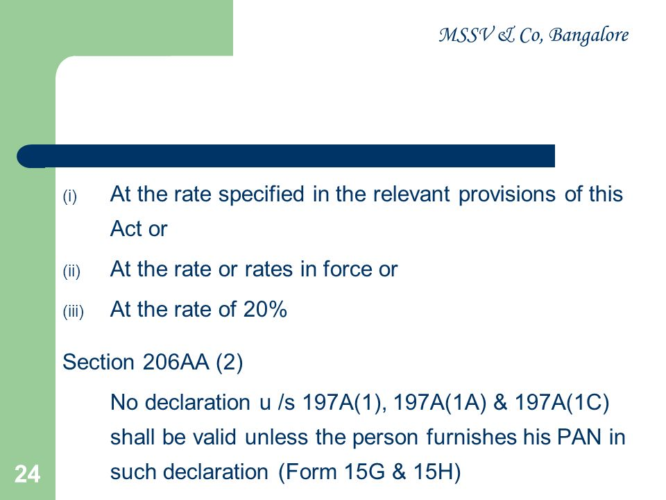 MSSV & Co, Bangalore 25 Sub Section (3) in case any declaration becomes invalid U/s 206AA (2), the deductor shall deduct TDS in accordance with provisions of Sec 206AA (1) Sub Section (4) no certificate u /s 197 shall be granted unless the application made under that section contains the PAN of the applicant