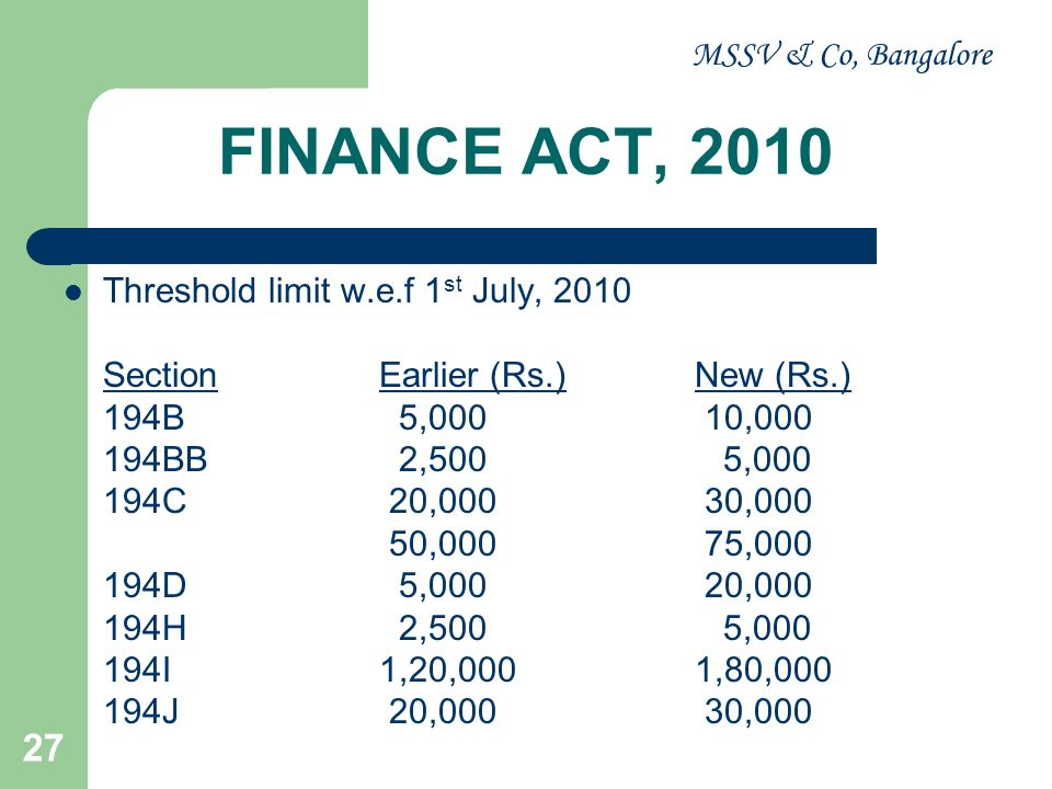 MSSV & Co, Bangalore 28 FINANCE ACT, 2010 Interest u /s 201 – w.e.f: 01.07.2010 at 1% for every month or part of a month on the amount of such tax from the date on which such tax was deductible to the date on which such tax is deducted; and At 1.5% for every month or part of a month on the amount of such tax from the date on which such tax was deducted to the date on which such tax is actually paid