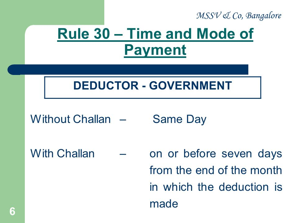 MSSV & Co, Bangalore 7 Last month of the year– on or before 30 th day of April where the income or amount is credited or paid in the month of March During the year– on or before seven days from the end of the month in which the deduction is made DEDUCTOR - OTHERS